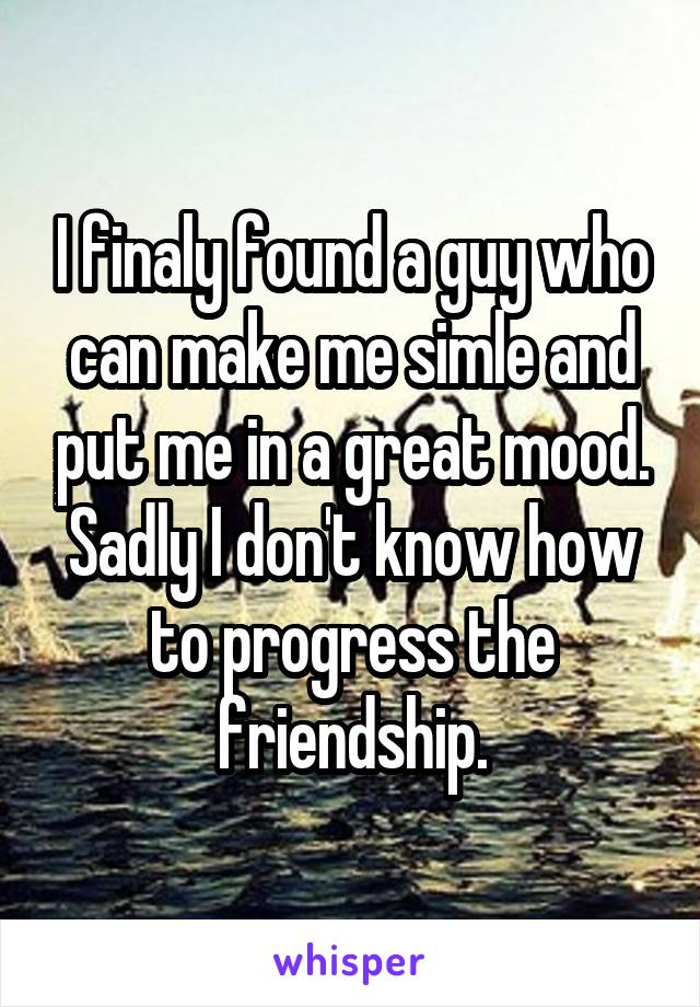 I finaly found a guy who can make me simle and put me in a great mood. Sadly I don't know how to progress the friendship.