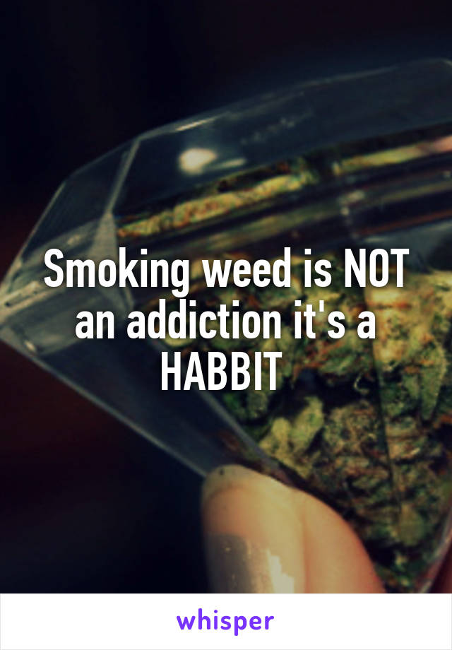 Smoking weed is NOT an addiction it's a HABBIT