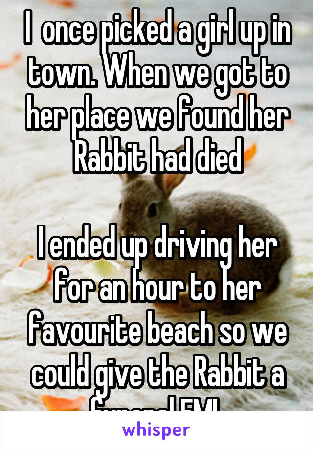 I  once picked a girl up in town. When we got to her place we found her Rabbit had died  I ended up driving her for an hour to her favourite beach so we could give the Rabbit a funeral FML