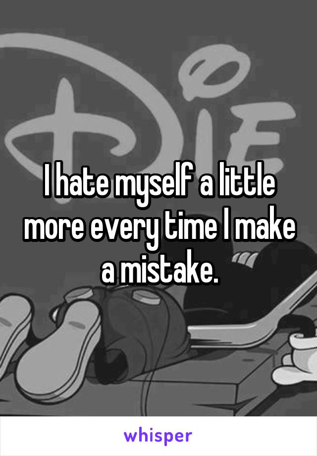I hate myself a little more every time I make a mistake.