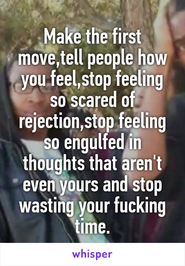 Make the first move,tell people how you feel,stop feeling so scared of rejection,stop feeling so engulfed in thoughts that aren't even yours and stop wasting your fucking time.