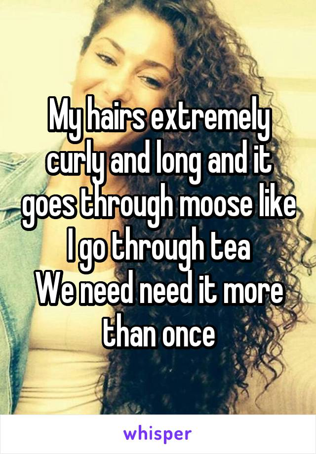 My hairs extremely curly and long and it goes through moose like I go through tea We need need it more than once