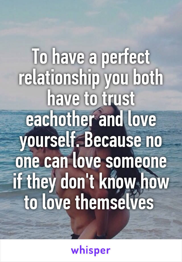 To have a perfect relationship you both have to trust eachother and love yourself. Because no one can love someone if they don't know how to love themselves