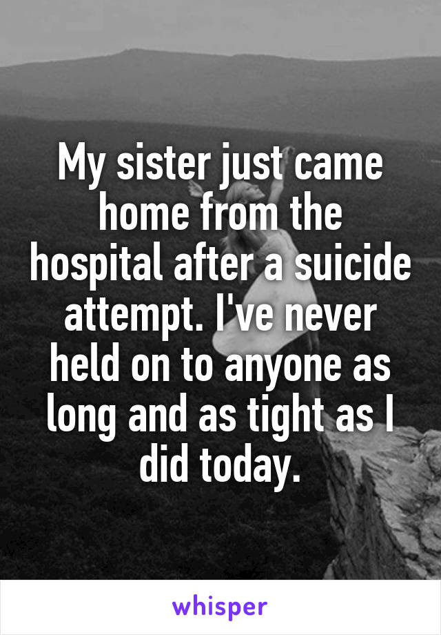 My sister just came home from the hospital after a suicide attempt. I've never held on to anyone as long and as tight as I did today.