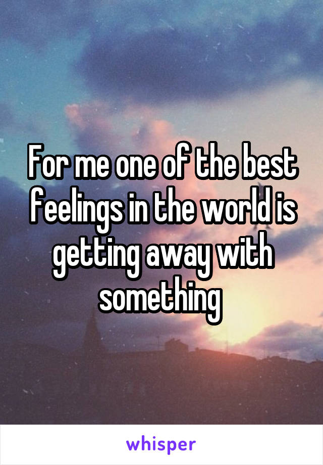 For me one of the best feelings in the world is getting away with something