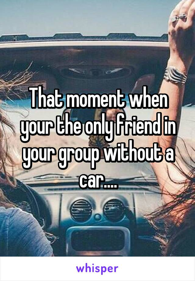 That moment when your the only friend in your group without a car....