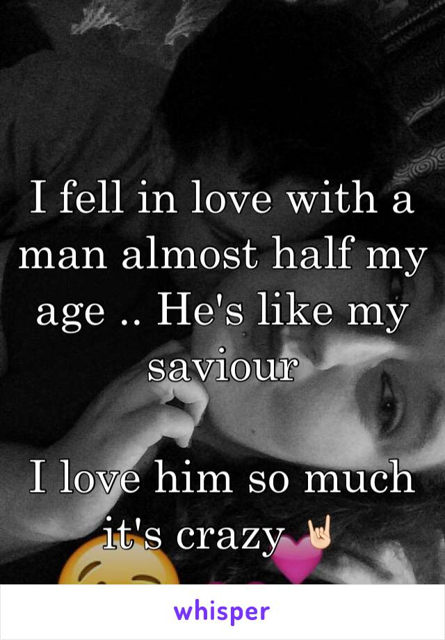 I fell in love with a man almost half my age .. He's like my saviour   I love him so much it's crazy 🤘🏻