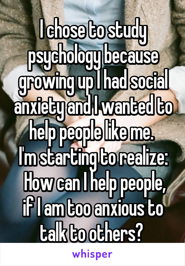 I chose to study psychology because growing up I had social anxiety and I wanted to help people like me.  I'm starting to realize:  How can I help people, if I am too anxious to talk to others?