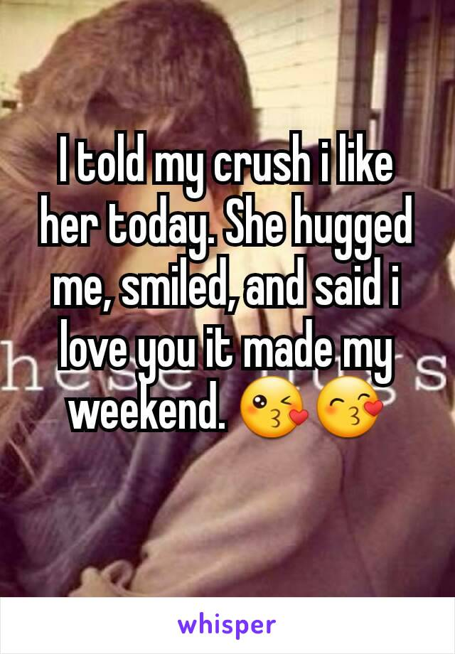 I told my crush i like her today. She hugged me, smiled, and said i love you it made my weekend. 😘😙