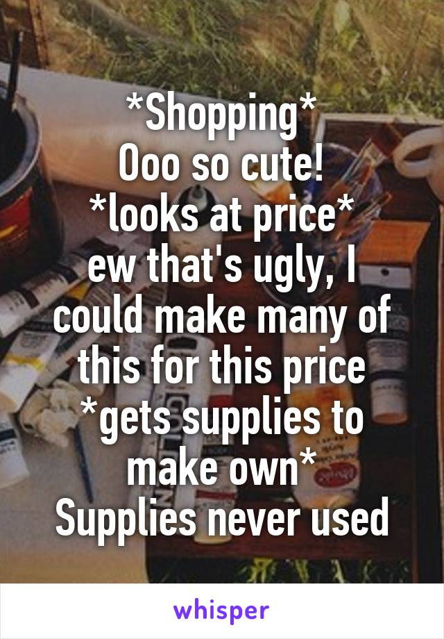 *Shopping* Ooo so cute! *looks at price* ew that's ugly, I could make many of this for this price *gets supplies to make own* Supplies never used