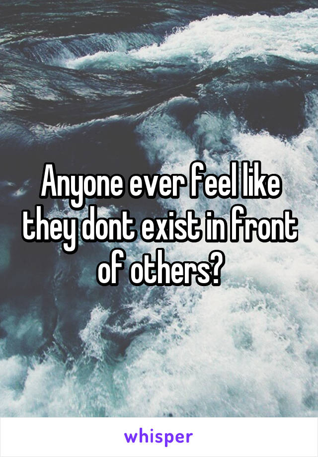 Anyone ever feel like they dont exist in front of others?