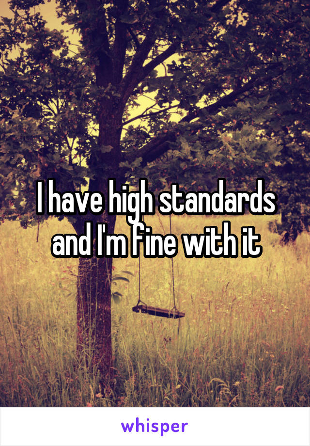 I have high standards and I'm fine with it