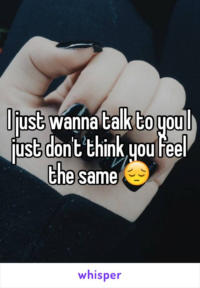 I just wanna talk to you I just don't think you feel the same 😔