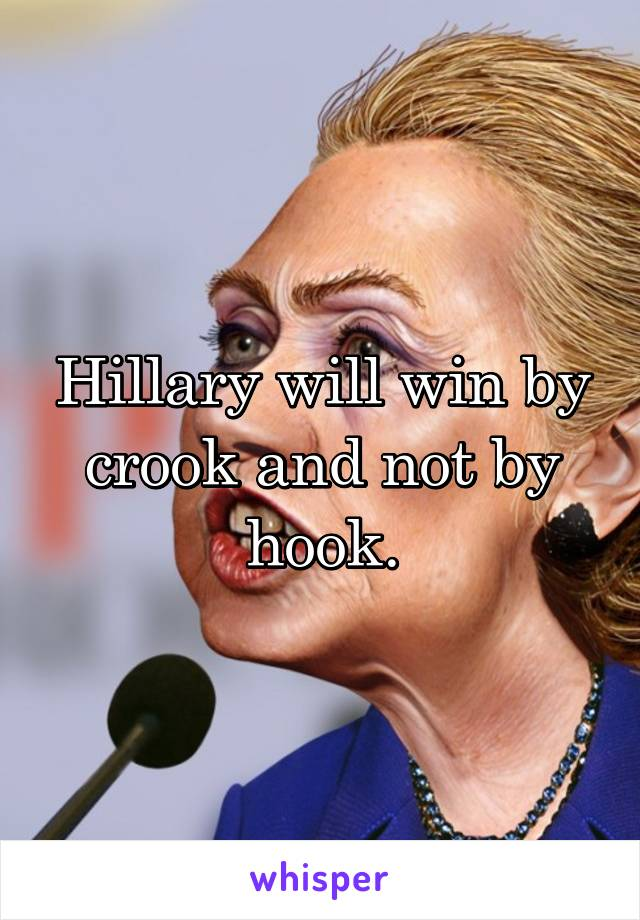 Hillary will win by crook and not by hook.