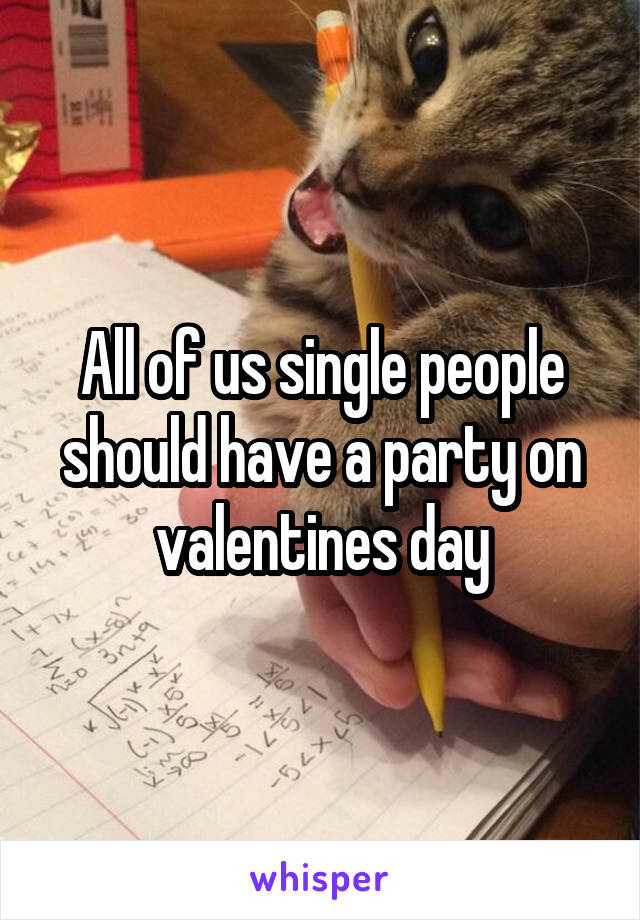 All of us single people should have a party on valentines day