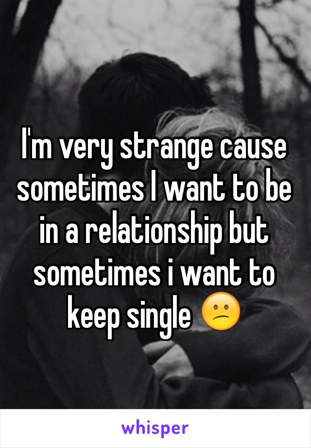 I'm very strange cause sometimes I want to be in a relationship but sometimes i want to keep single 😕