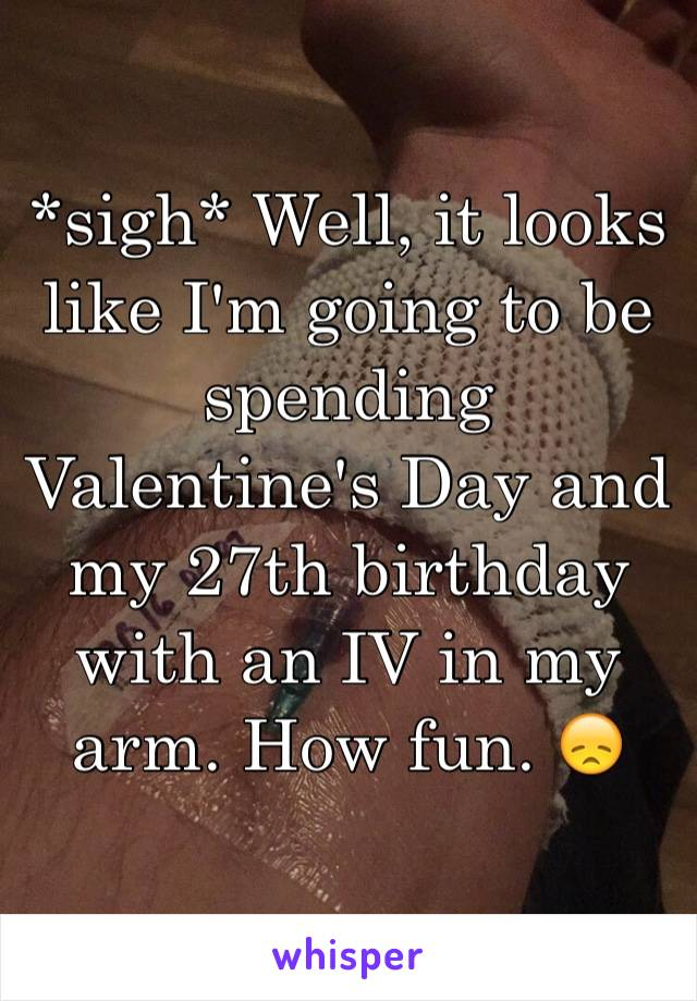 *sigh* Well, it looks like I'm going to be spending Valentine's Day and my 27th birthday with an IV in my arm. How fun. 😞