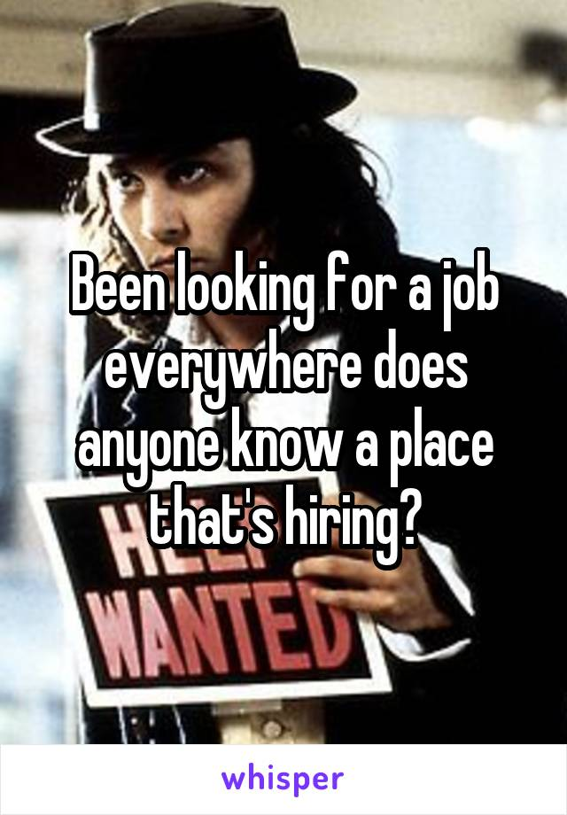 Been looking for a job everywhere does anyone know a place that's hiring?