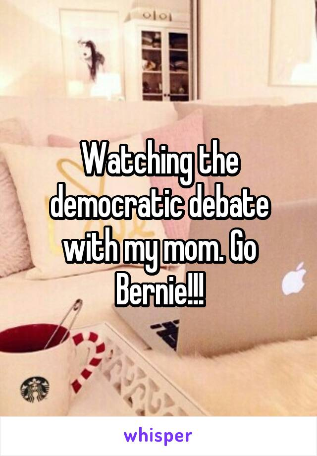 Watching the democratic debate with my mom. Go Bernie!!!