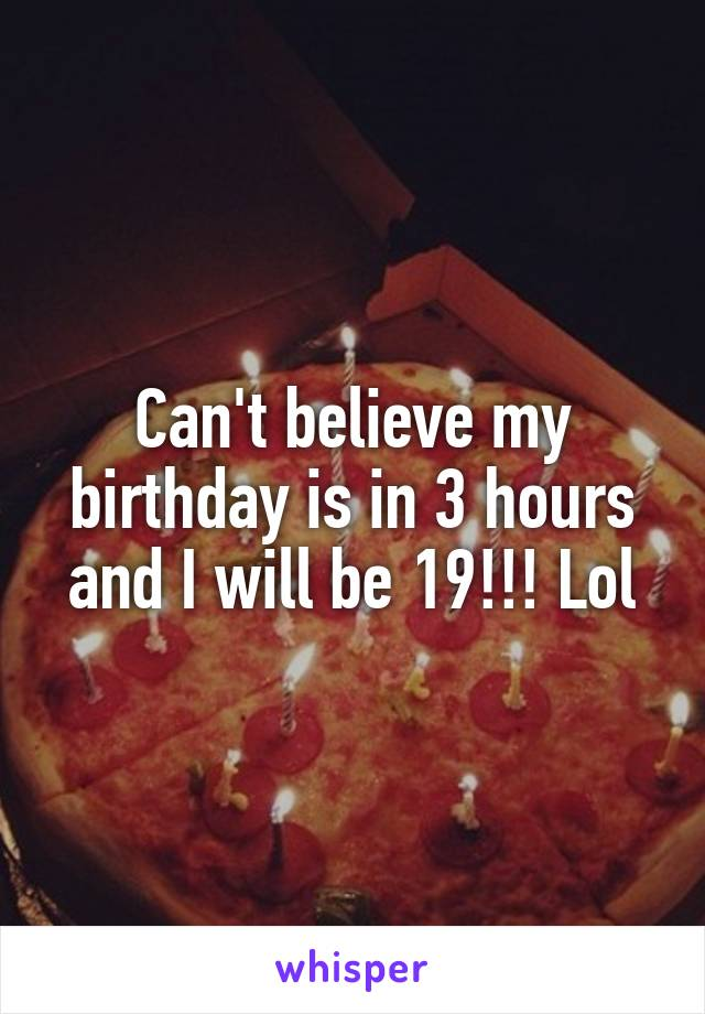Can't believe my birthday is in 3 hours and I will be 19!!! Lol