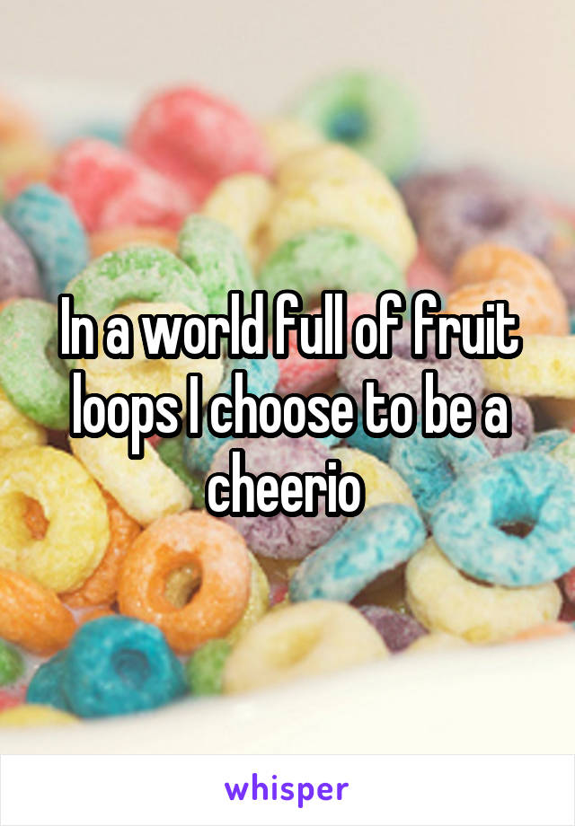 In a world full of fruit loops I choose to be a cheerio