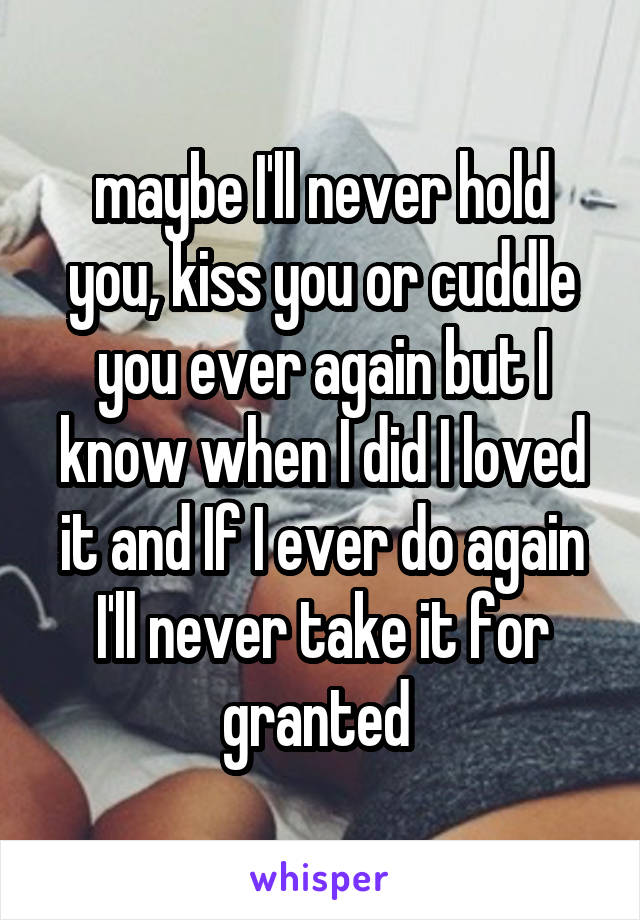 maybe I'll never hold you, kiss you or cuddle you ever again but I know when I did I loved it and If I ever do again I'll never take it for granted