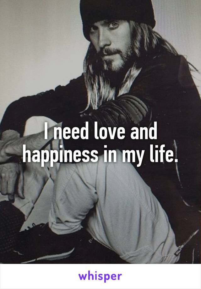 I need love and happiness in my life.