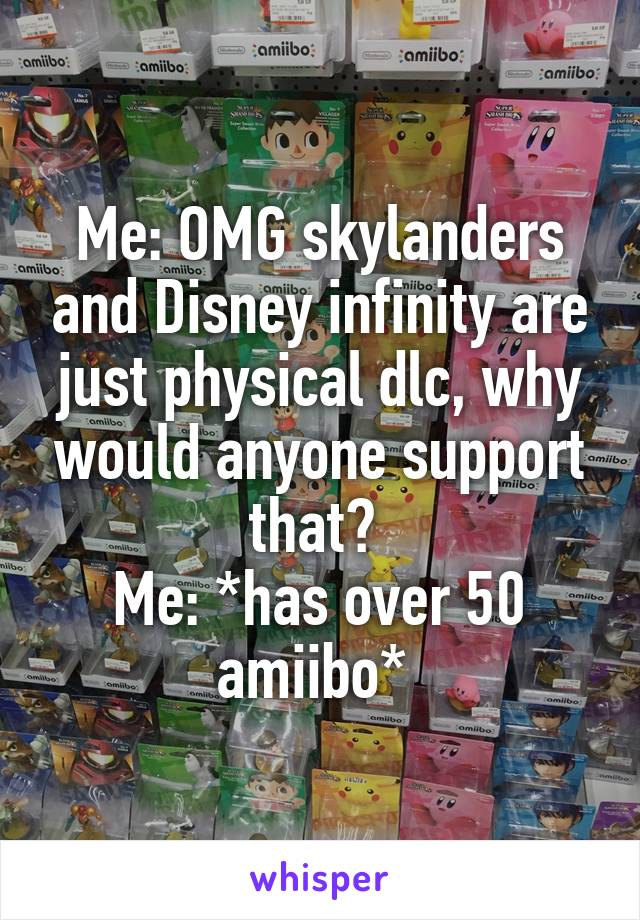 Me: OMG skylanders and Disney infinity are just physical dlc, why would anyone support that?  Me: *has over 50 amiibo*