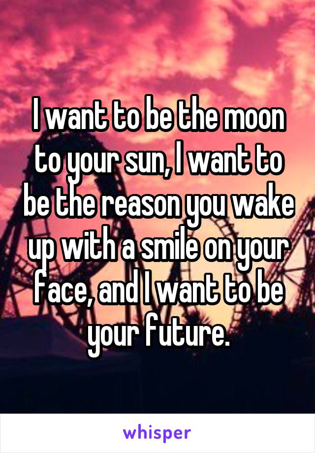 I want to be the moon to your sun, I want to be the reason you wake up with a smile on your face, and I want to be your future.