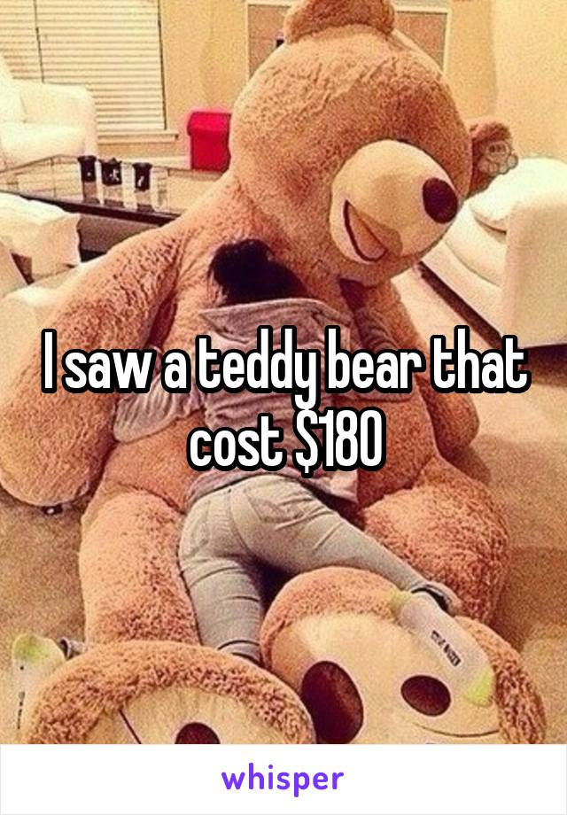 I saw a teddy bear that cost $180