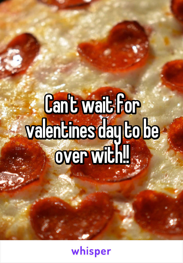 Can't wait for valentines day to be over with!!