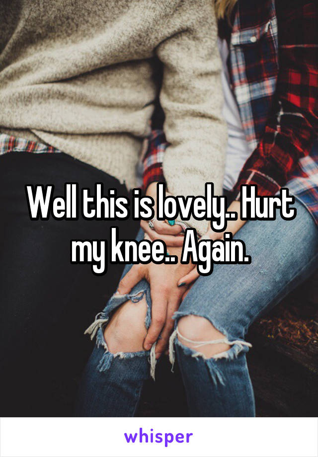 Well this is lovely.. Hurt my knee.. Again.