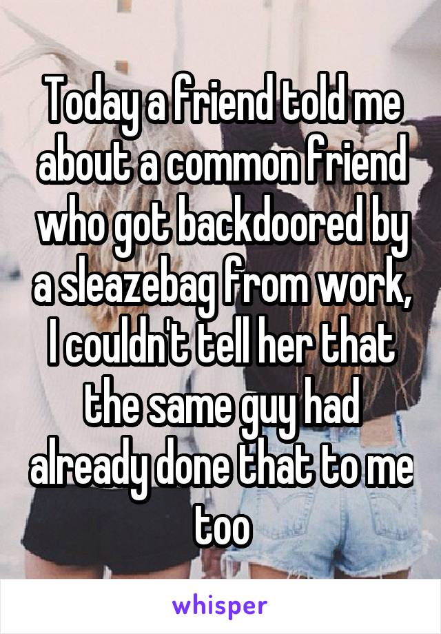 Today a friend told me about a common friend who got backdoored by a sleazebag from work, I couldn't tell her that the same guy had already done that to me too