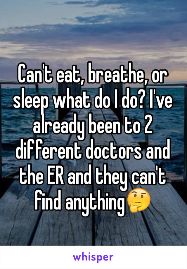 Can't eat, breathe, or sleep what do I do? I've already been to 2 different doctors and the ER and they can't find anything🤔
