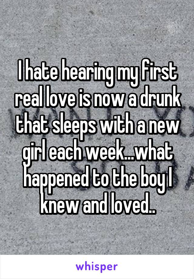 I hate hearing my first real love is now a drunk that sleeps with a new girl each week...what happened to the boy I knew and loved..