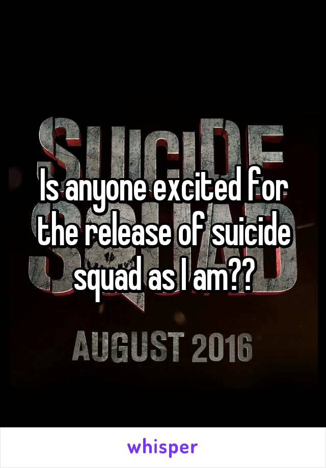 Is anyone excited for the release of suicide squad as I am??
