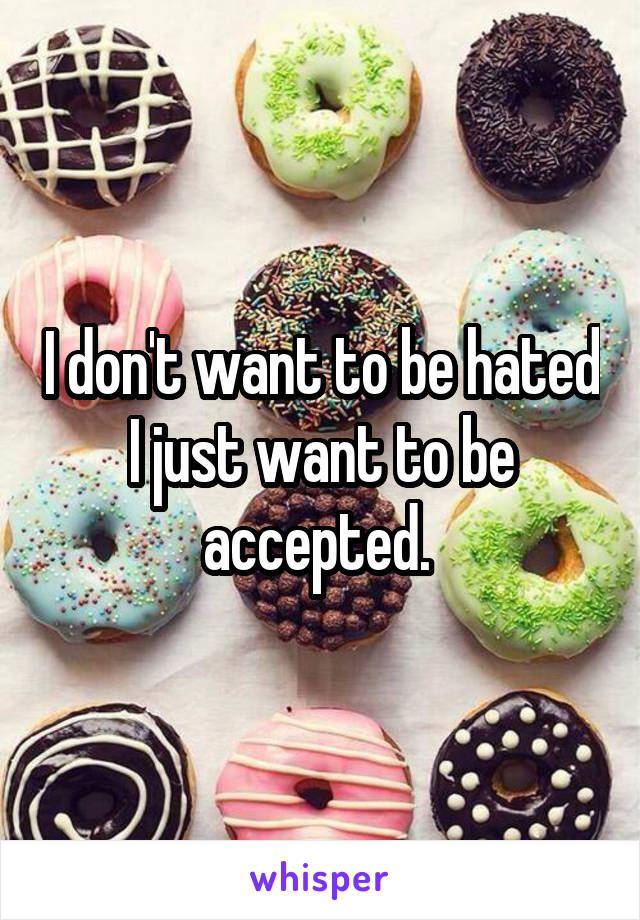 I don't want to be hated I just want to be accepted.