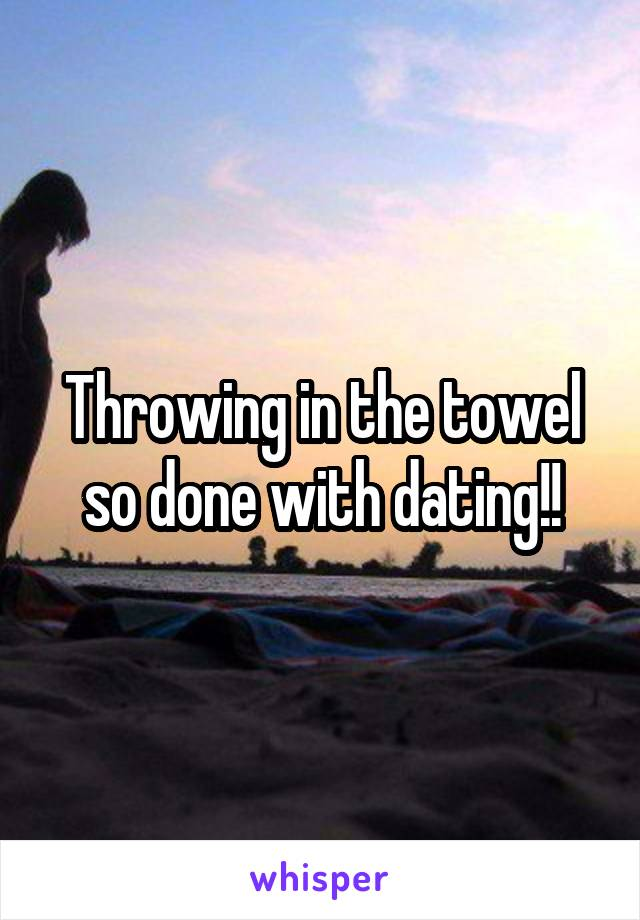 Throwing in the towel so done with dating!!