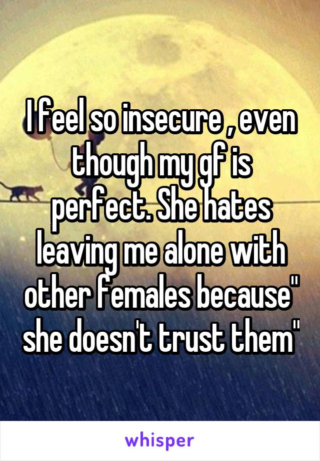 "I feel so insecure , even though my gf is perfect. She hates leaving me alone with other females because"" she doesn't trust them"""