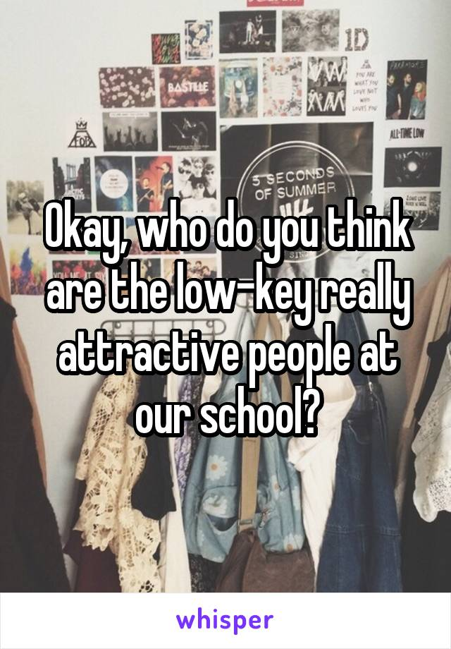 Okay, who do you think are the low-key really attractive people at our school?