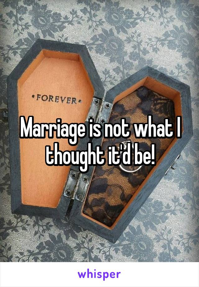 Marriage is not what I thought it'd be!