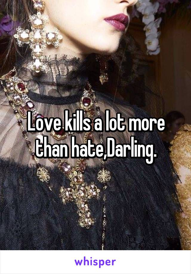 Love kills a lot more than hate,Darling.