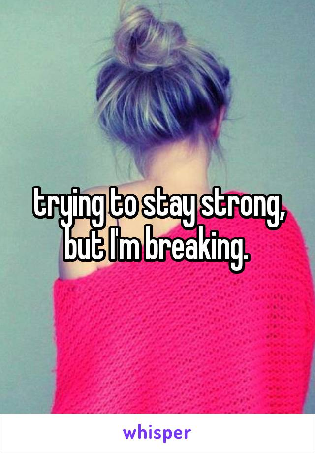 trying to stay strong, but I'm breaking.