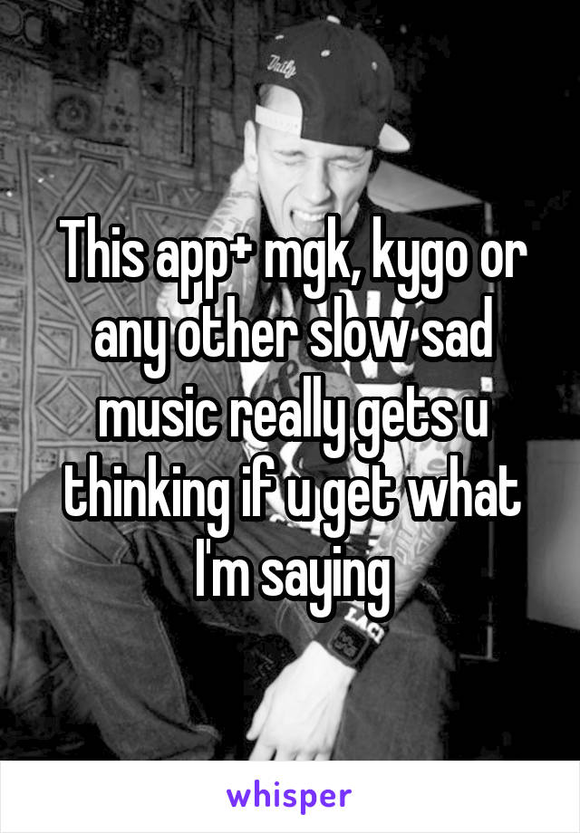 This app+ mgk, kygo or any other slow sad music really gets u thinking if u get what I'm saying