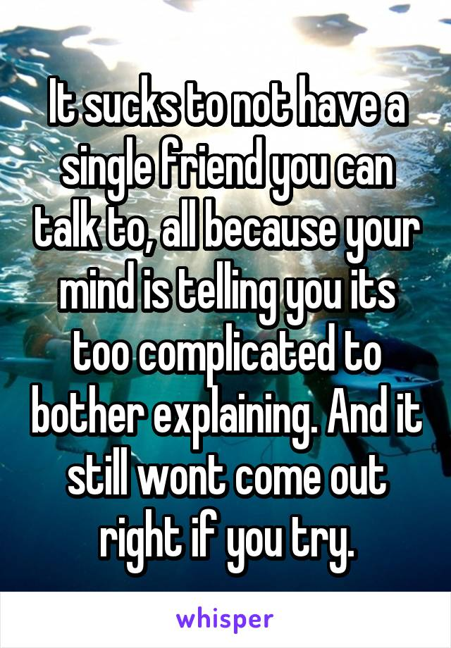 It sucks to not have a single friend you can talk to, all because your mind is telling you its too complicated to bother explaining. And it still wont come out right if you try.