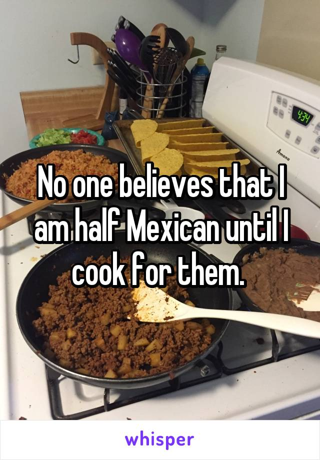 No one believes that I am half Mexican until I cook for them.