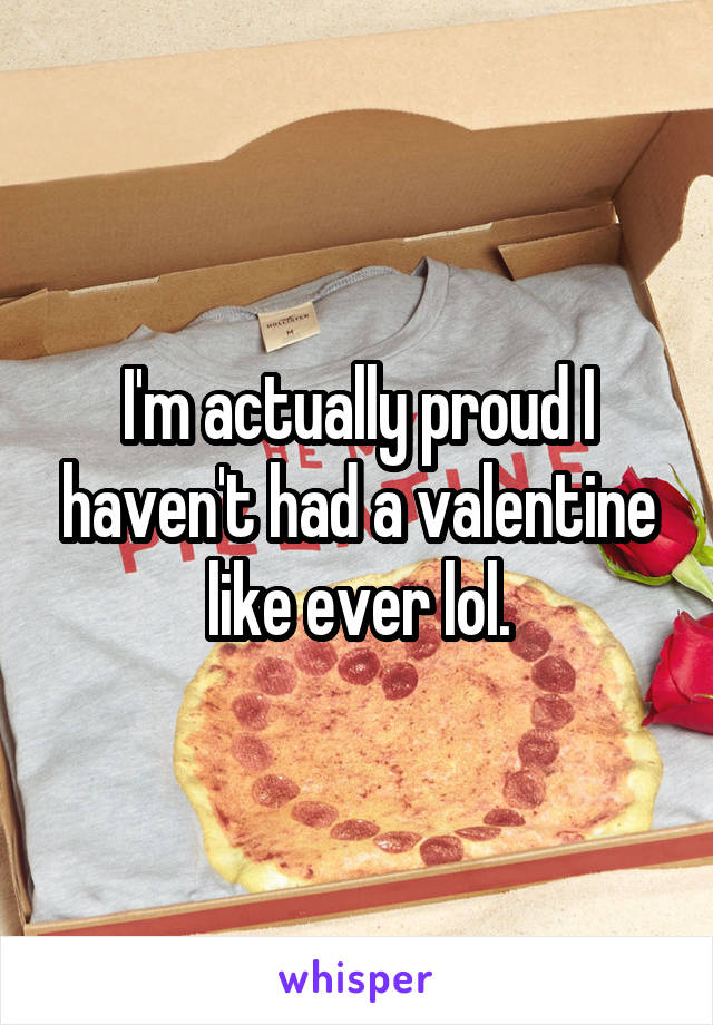 I'm actually proud I haven't had a valentine like ever lol.