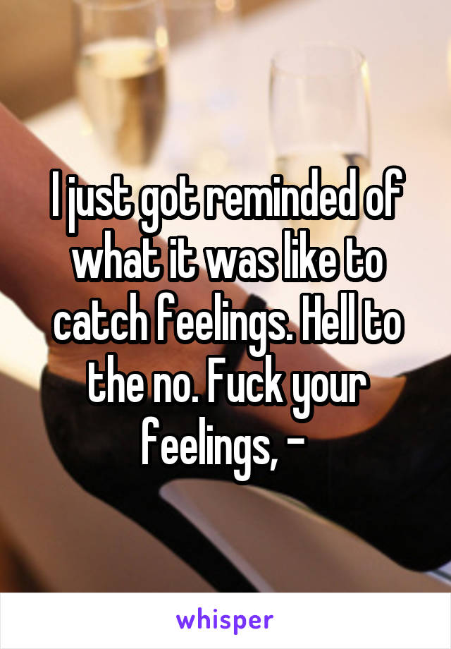 I just got reminded of what it was like to catch feelings. Hell to the no. Fuck your feelings, -