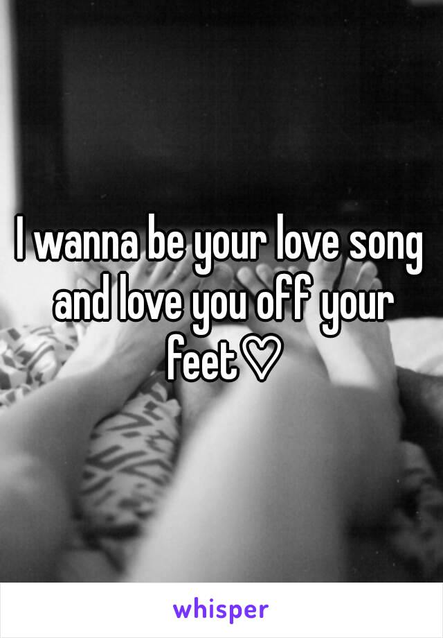 I wanna be your love song and love you off your feet♡