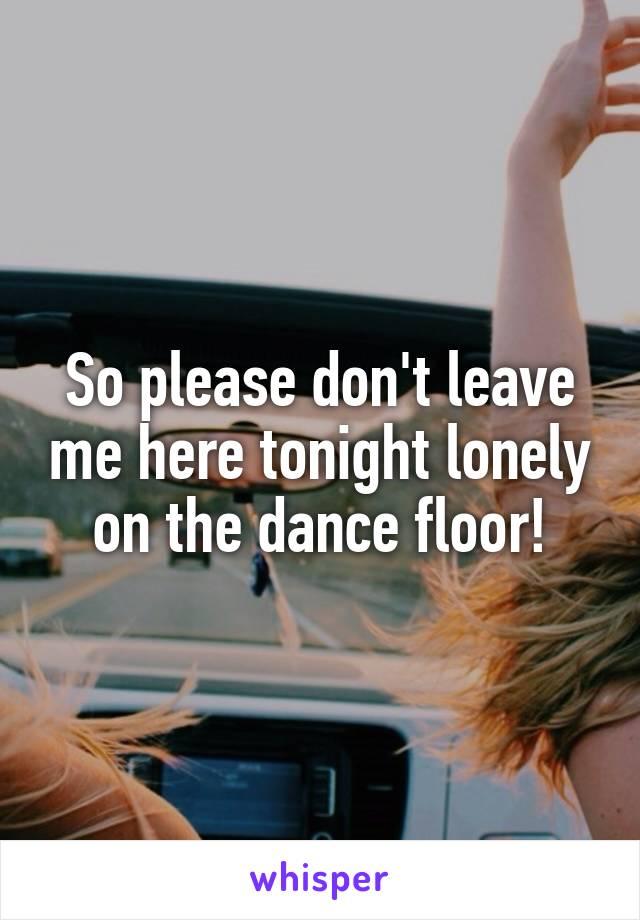 So please don't leave me here tonight lonely on the dance floor!